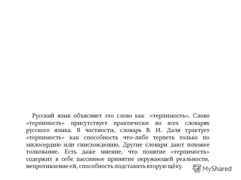 Русский язык объясняет это слово как «терпимость». Слово «терпимость» присутствует практически во всех словарях русского языка. В частности, словарь В. И. Даля трактует «терпимость» как способность что-либо терпеть только по милосердию или снисхожден
