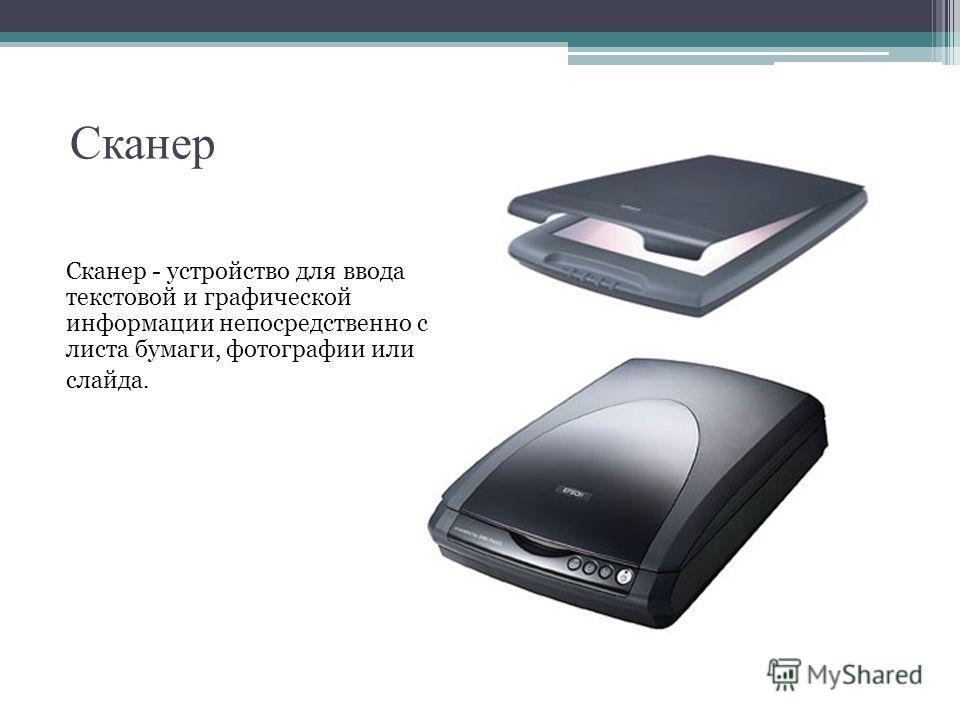 Сканер - устройство для ввода текстовой и графической информации непосредственно с листа бумаги, фотографии или слайда.