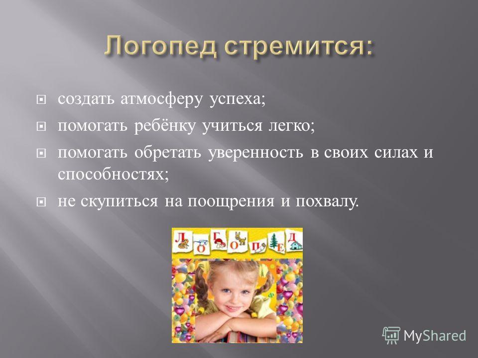 создать атмосферу успеха ; помогать ребёнку учиться легко ; помогать обретать уверенность в своих силах и способностях ; не скупиться на поощрения и похвалу.