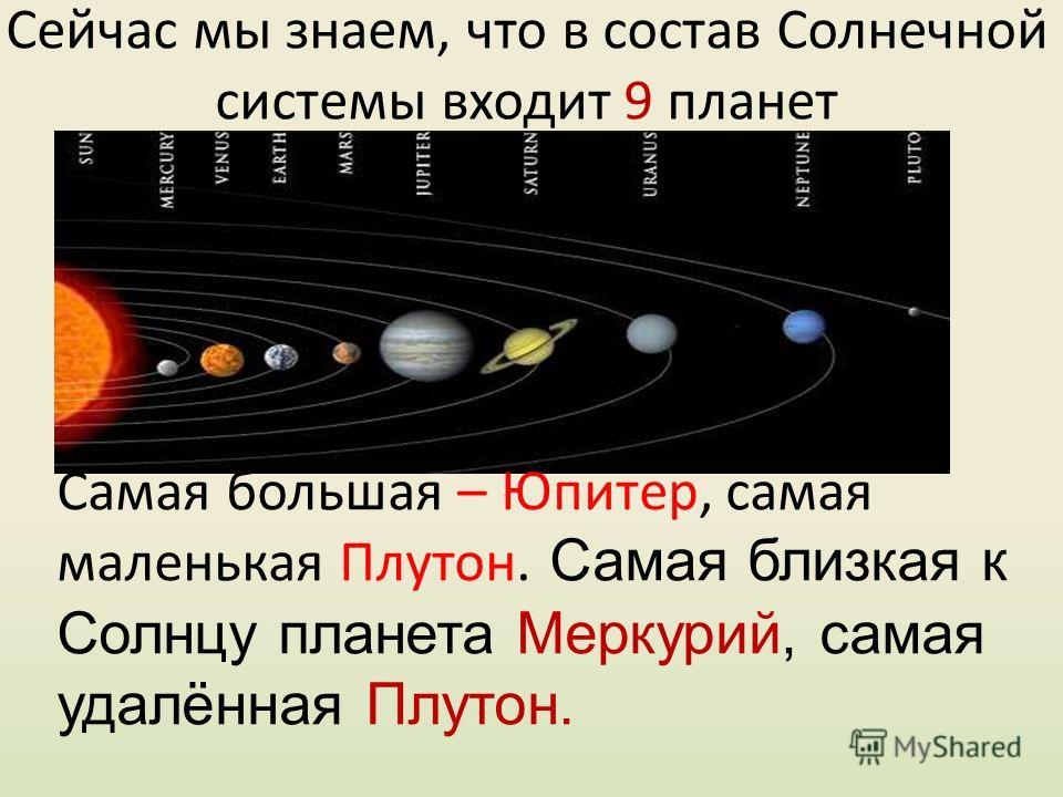 Сейчас мы знаем, что в состав Солнечной системы входит 9 планет Самая большая – Юпитер, самая маленькая Плутон. Самая близкая к Солнцу планета Меркурий, самая удалённая Плутон.