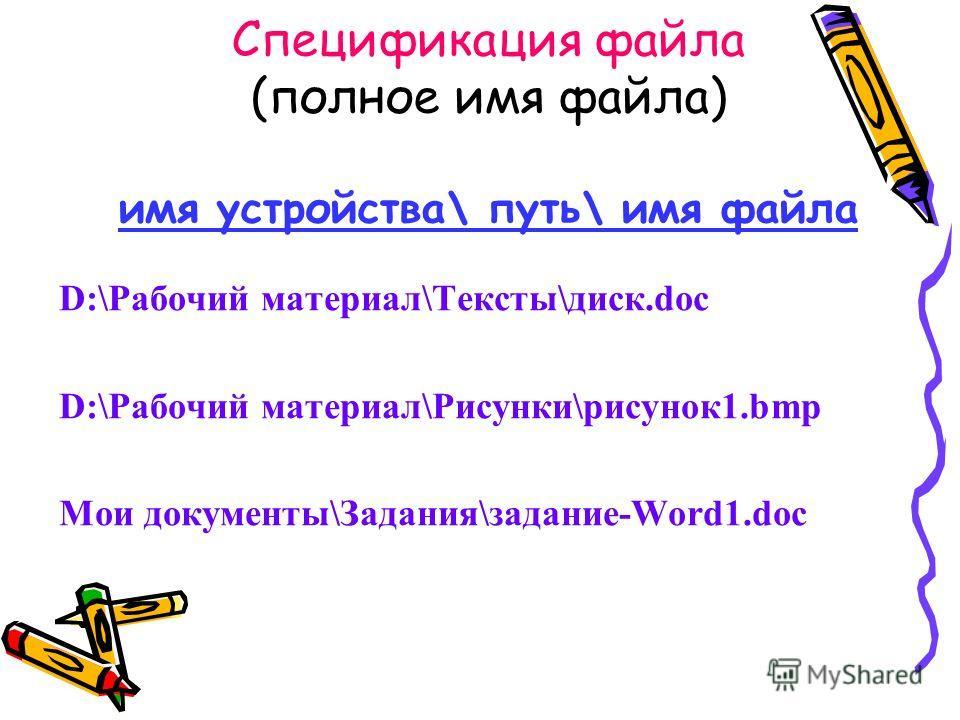 Спецификация файла (полное имя файла) имя устройства\ путь\ имя файла D:\Рабочий материал\Тексты\диск.doc D:\Рабочий материал\Рисунки\рисунок1.bmp Мои документы\Задания\задание-Word1.doc