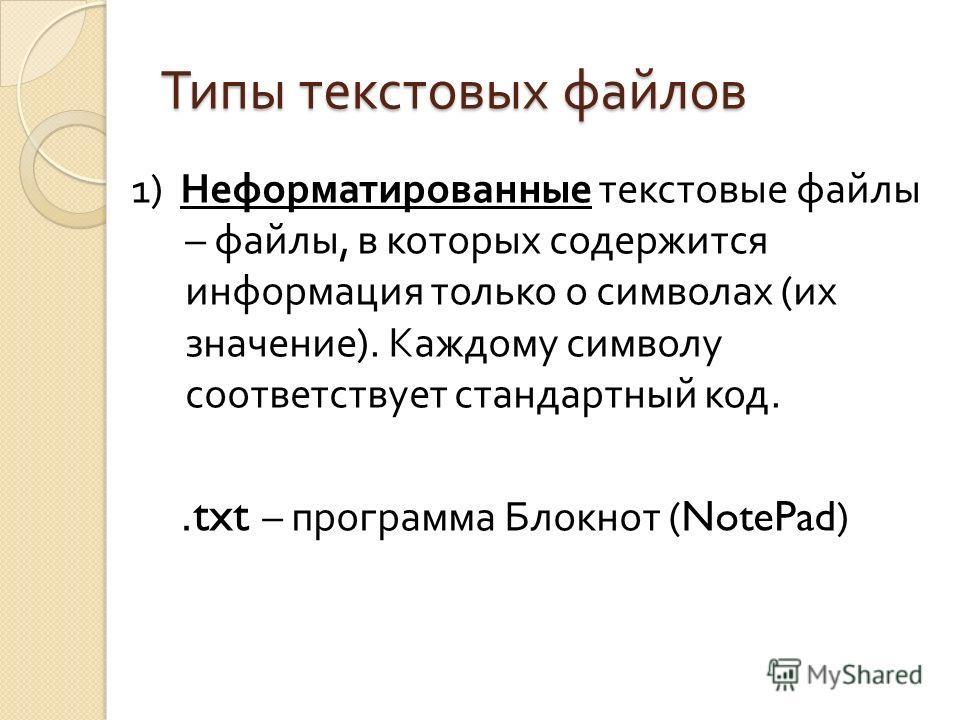 Типы текстовых файлов 1) Неформатированные текстовые файлы – файлы, в которых содержится информация только о символах ( их значение ). Каждому символу соответствует стандартный код..txt – программа Блокнот (NotePad)