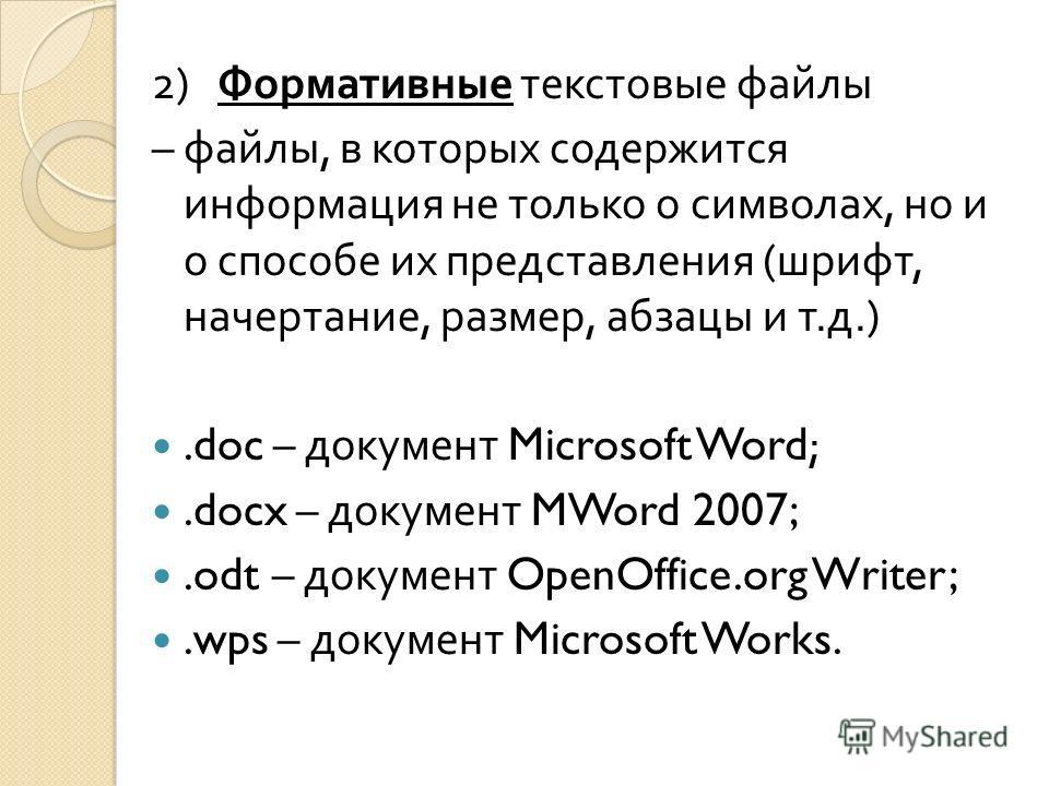 2) Формативные текстовые файлы – файлы, в которых содержится информация не только о символах, но и о способе их представления ( шрифт, начертание, размер, абзацы и т. д.).doc – документ Microsoft Word;.docx – документ MWord 2007;.odt – документ OpenO
