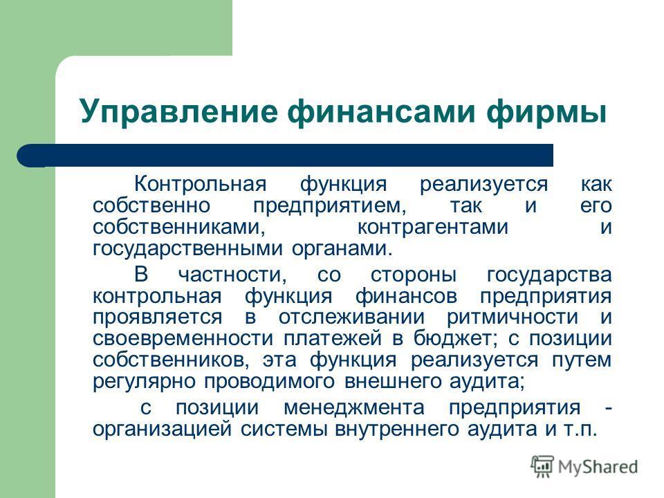 Управление финансами фирмы Контрольная функция реализуется как собственно предприятием, так и его собственниками, контрагентами и государственными органами. В частности, со стороны государства контрольная функция финансов предприятия проявляется в от