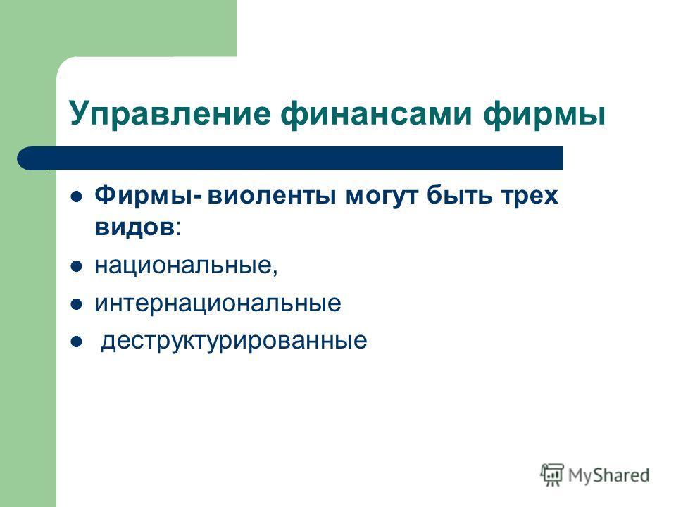 Управление финансами фирмы Фирмы- виоленты могут быть трех видов: национальные, интернациональные деструктурированные