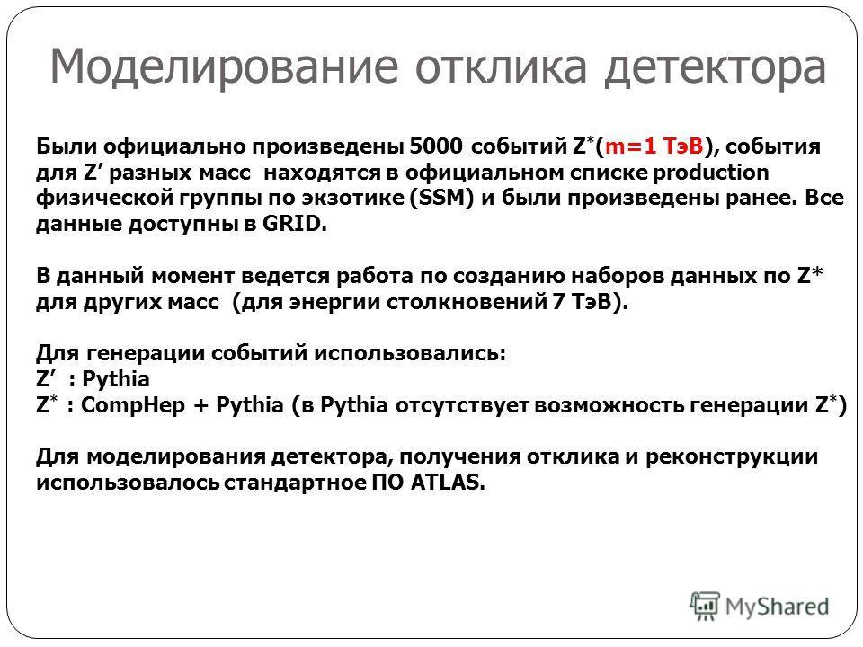 Моделирование отклика детектора Были официально произведены 5000 событий Z * (m=1 ТэВ), события для Z разных масс находятся в официальном списке production физической группы по экзотике (SSM) и были произведены ранее. Все данные доступны в GRID. В да