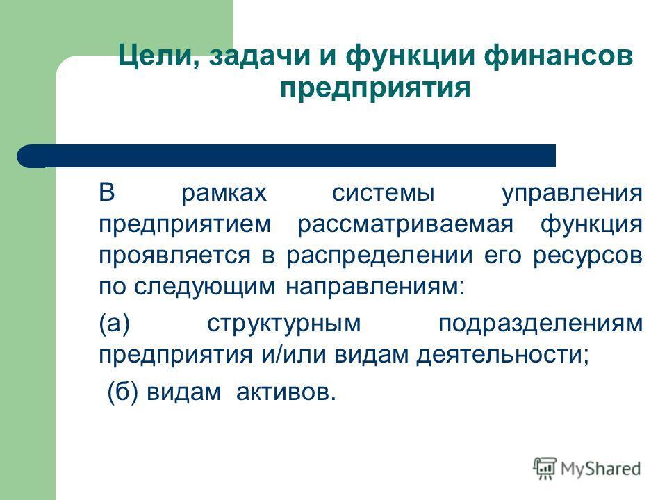 Цели, задачи и функции финансов предприятия В рамках системы управления предприятием рассматриваемая функция проявляется в распределении его ресурсов по следующим направлениям: (а) структурным подразделениям предприятия и/или видам деятельности; (б)