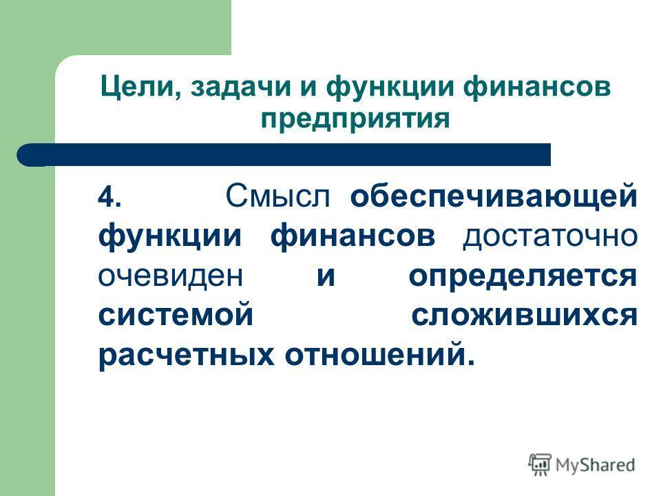 Цели, задачи и функции финансов предприятия 4. Смысл обеспечивающей функции финансов достаточно очевиден и определяется системой сложившихся расчетных отношений.