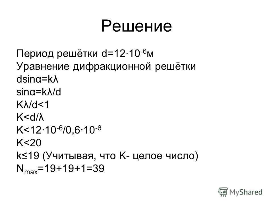 Решение Период решётки d=12·10 -6 м Уравнение дифракционной решётки dsinα=kλ sinα=kλ/d Kλ/d