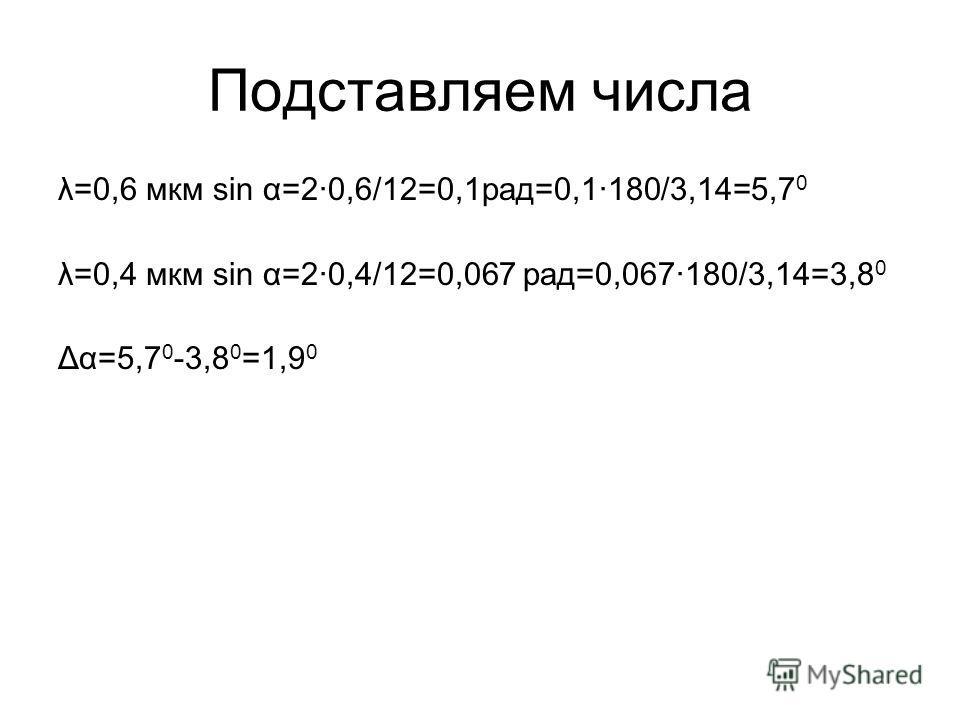 Подставляем числа λ=0,6 мкм sin α=2·0,6/12=0,1рад=0,1·180/3,14=5,7 0 λ=0,4 мкм sin α=2·0,4/12=0,067 рад=0,067·180/3,14=3,8 0 Δα=5,7 0 -3,8 0 =1,9 0