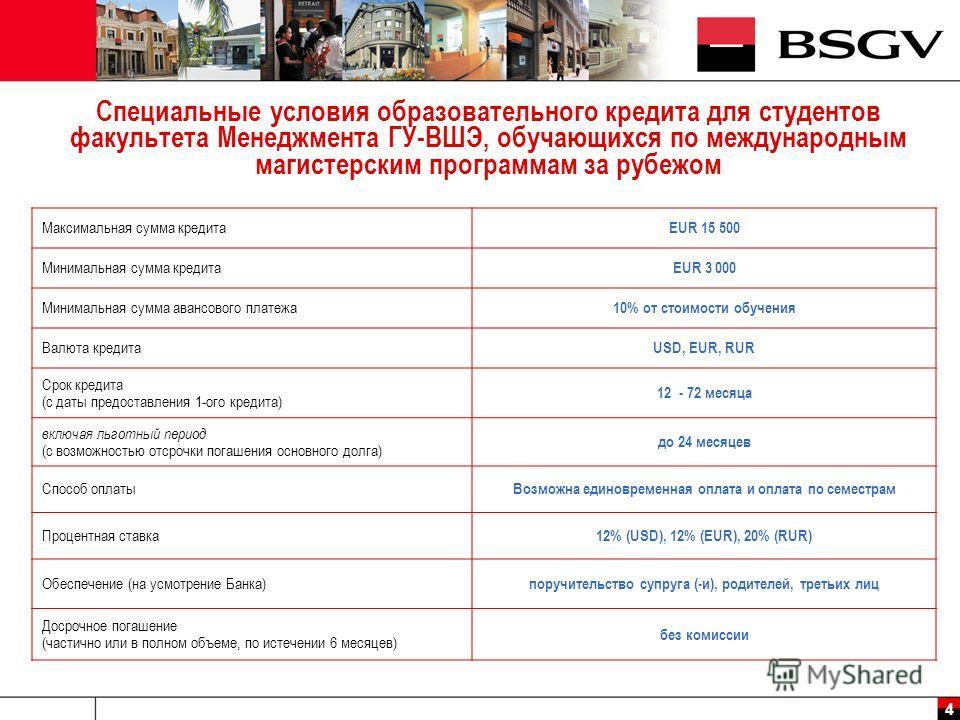 4 Специальные условия образовательного кредита для студентов факультета Менеджмента ГУ-ВШЭ, обучающихся по международным магистерским программам за рубежом Максимальная сумма кредита EUR 15 500 Минимальная сумма кредита EUR 3 000 Минимальная сумма ав