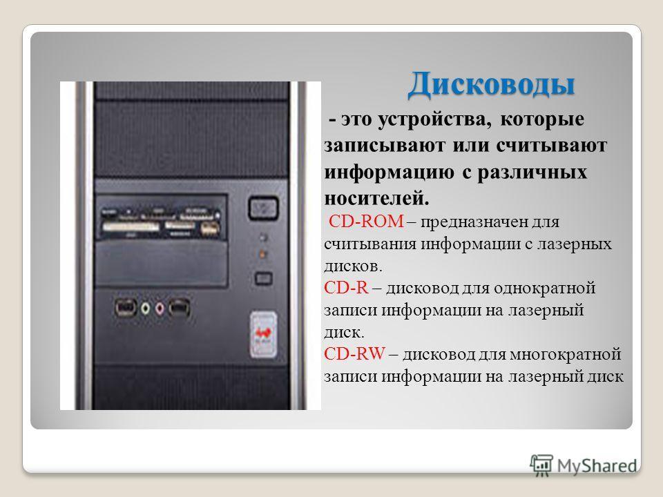 Дисководы - это устройства, которые записывают или считывают информацию с различных носителей. CD-ROM – предназначен для считывания информации с лазерных дисков. CD-R – дисковод для однократной записи информации на лазерный диск. CD-RW – дисковод для