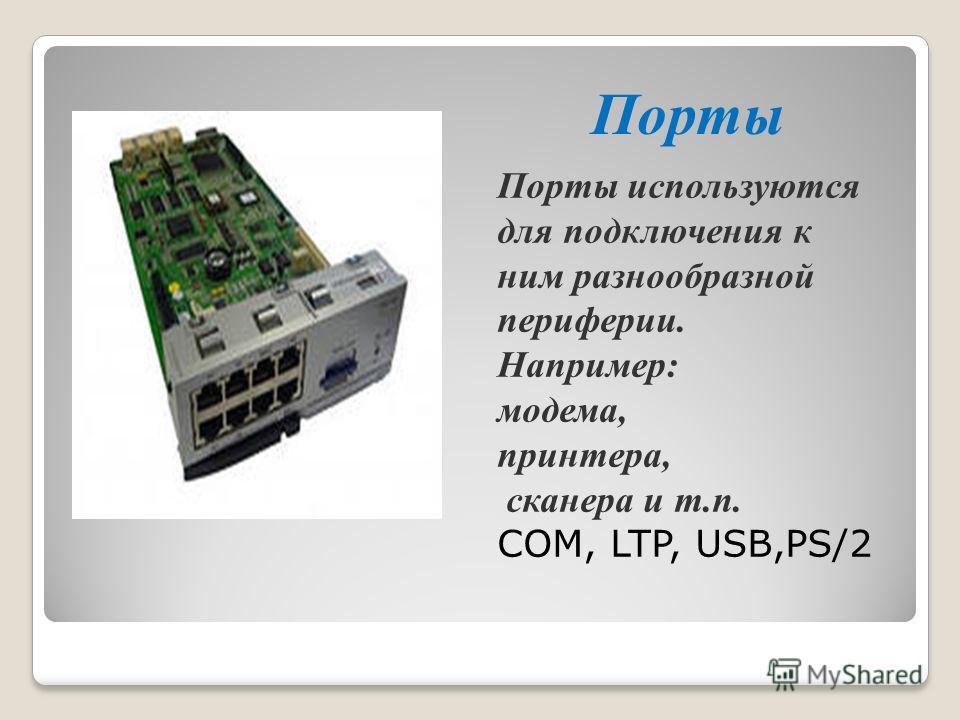 Порты Порты используются для подключения к ним разнообразной периферии. Например: модема, принтера, сканера и т.п. COM, LTP, USB,PS/2