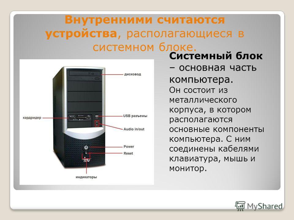 Внутренними считаются устройства, располагающиеся в системном блоке. Системный блок – основная часть компьютера. Он состоит из металлического корпуса, в котором располагаются основные компоненты компьютера. С ним соединены кабелями клавиатура, мышь и