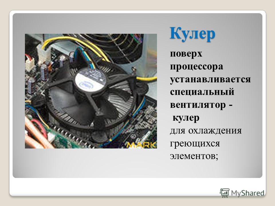Кулер поверх процессора устанавливается специальный вентилятор - кулер для охлаждения греющихся элементов;