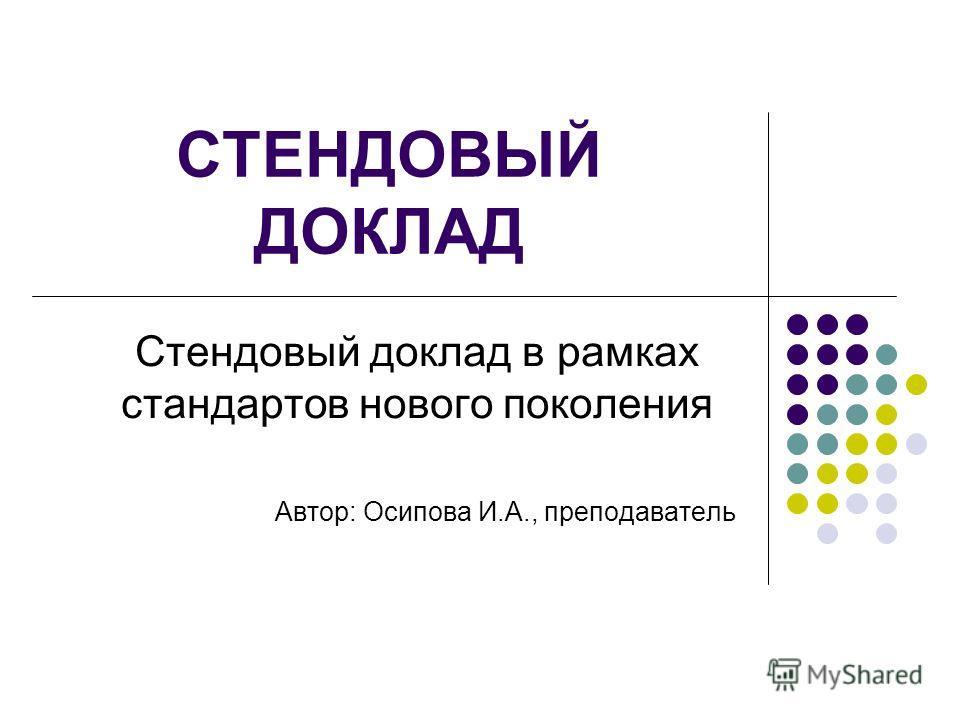 СТЕНДОВЫЙ ДОКЛАД Стендовый доклад в рамках стандартов нового поколения Автор: Осипова И.А., преподаватель