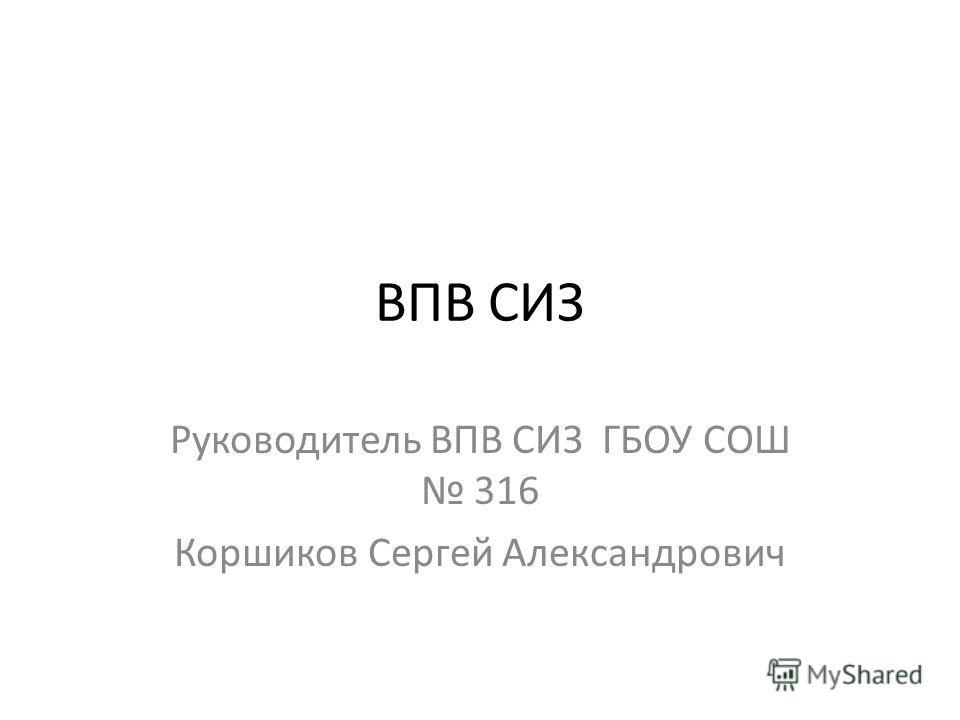 ВПВ СИЗ Руководитель ВПВ СИЗ ГБОУ СОШ 316 Коршиков Сергей Александрович