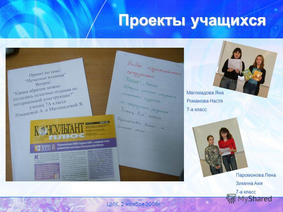 ЦИК, 2 ноября 2006г. Проекты учащихся Паромонова Лена Зимина Аня 7-а класс Магомадова Яна Романова Настя 7-а класс