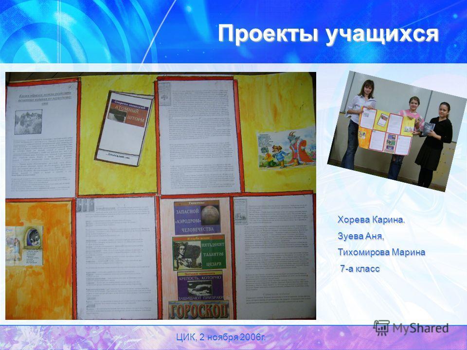 ЦИК, 2 ноября 2006г. Проекты учащихся Хорева Карина. Зуева Аня, Тихомирова Марина 7-а класс 7-а класс