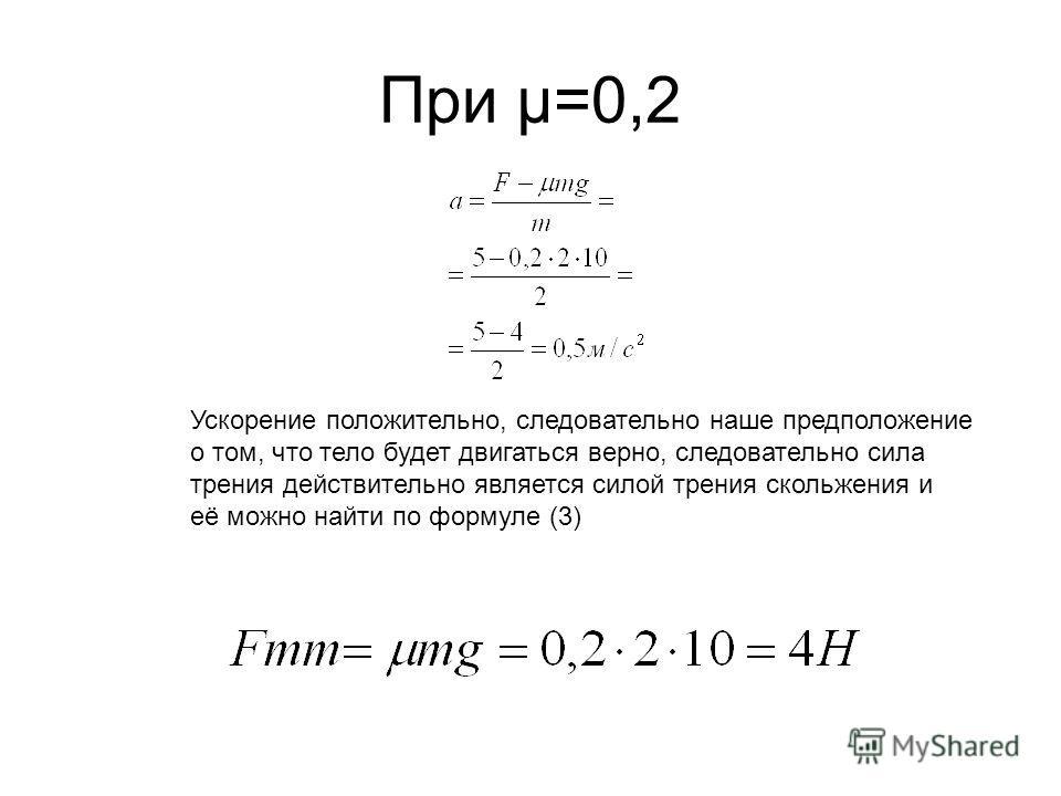 При µ=0,2 Ускорение положительно, следовательно наше предположение о том, что тело будет двигаться верно, следовательно сила трения действительно является силой трения скольжения и её можно найти по формуле (3)