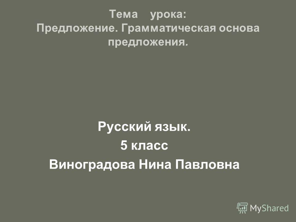 Тема урока: Предложение. Грамматическая основа предложения. Русский язык. 5 класс Виноградова Нина Павловна