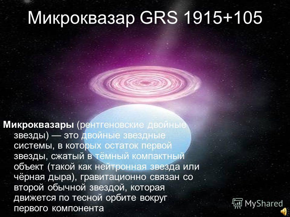 Микроквазар GRS 1915+105 Микроквазары (рентгеновские двойные звезды) это двойные звездные системы, в которых остаток первой звезды, сжатый в тёмный компактный объект (такой как нейтронная звезда или чёрная дыра), гравитационно связан со второй обычно
