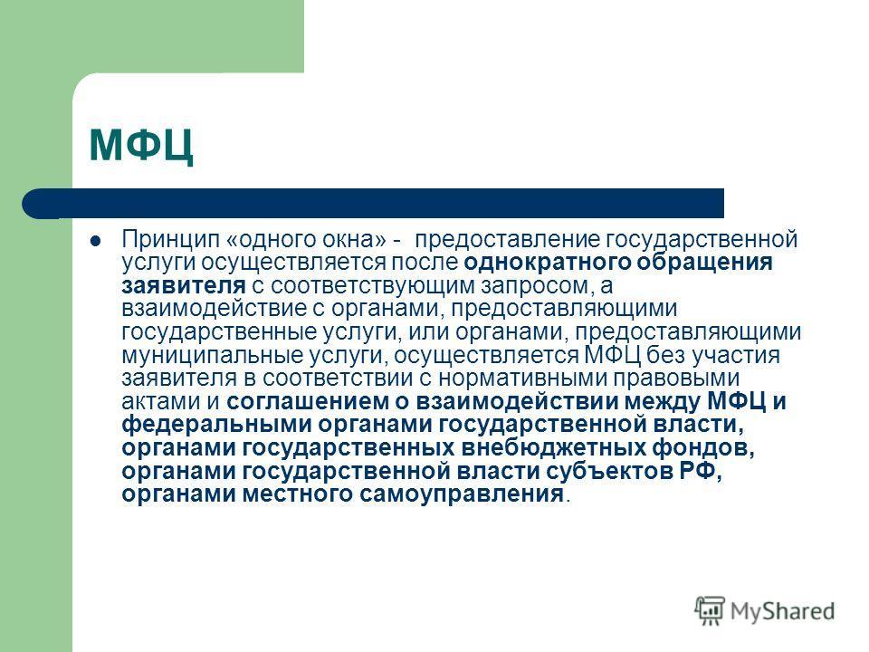 МФЦ Принцип «одного окна» - предоставление государственной услуги осуществляется после однократного обращения заявителя с соответствующим запросом, а взаимодействие с органами, предоставляющими государственные услуги, или органами, предоставляющими м