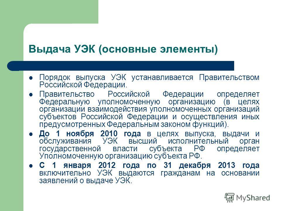 Выдача УЭК (основные элементы) Порядок выпуска УЭК устанавливается Правительством Российской Федерации. Правительство Российской Федерации определяет Федеральную уполномоченную организацию (в целях организации взаимодействия уполномоченных организаци