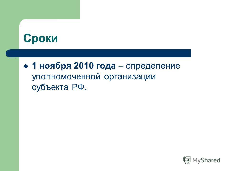 Сроки 1 ноября 2010 года – определение уполномоченной организации субъекта РФ.