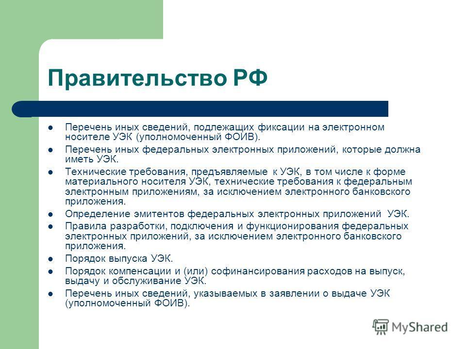 Правительство РФ Перечень иных сведений, подлежащих фиксации на электронном носителе УЭК (уполномоченный ФОИВ). Перечень иных федеральных электронных приложений, которые должна иметь УЭК. Технические требования, предъявляемые к УЭК, в том числе к фор