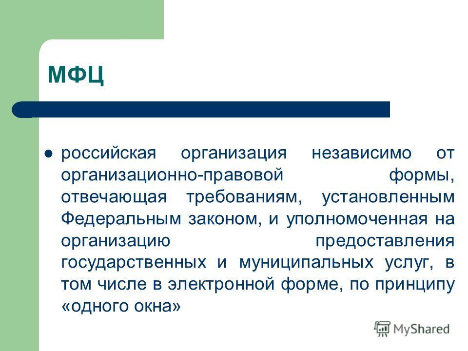 МФЦ российская организация независимо от организационно-правовой формы, отвечающая требованиям, установленным Федеральным законом, и уполномоченная на организацию предоставления государственных и муниципальных услуг, в том числе в электронной форме,