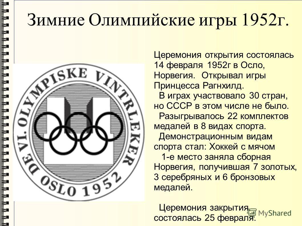 Зимние Олимпийские игры 1952г. Церемония открытия состоялась 14 февраля 1952г в Осло, Норвегия. Открывал игры Принцесса Рагнхилд. В играх участвовало 30 стран, но СССР в этом числе не было. Разыгрывалось 22 комплектов медалей в 8 видах спорта. Демонс