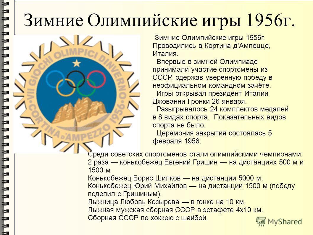Зимние Олимпийские игры 1956г. Зимние Олимпийские игры 1956г. Проводились в Кортина д'Ампеццо, Италия. Впервые в зимней Олимпиаде принимали участие спортсмены из СССР, одержав уверенную победу в неофициальном командном зачёте. Игры открывал президент