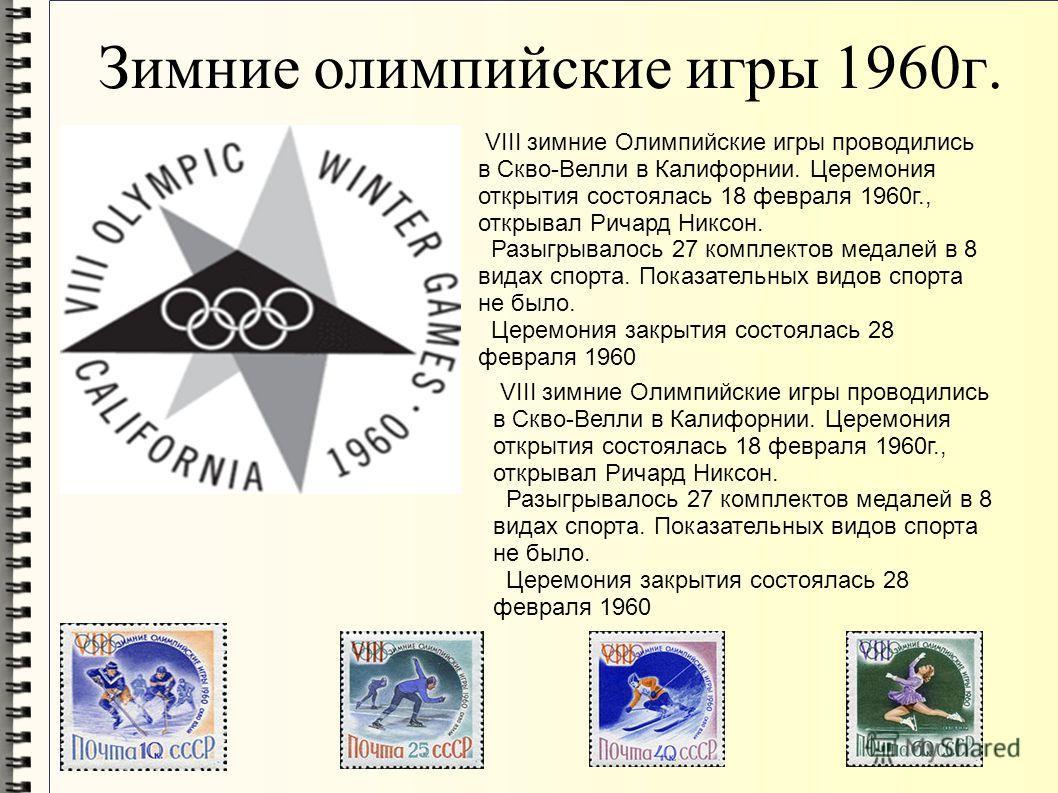 Зимние олимпийские игры 1960г. VIII зимние Олимпийские игры проводились в Скво-Велли в Калифорнии. Церемония открытия состоялась 18 февраля 1960г., открывал Ричард Никсон. Разыгрывалось 27 комплектов медалей в 8 видах спорта. Показательных видов спор