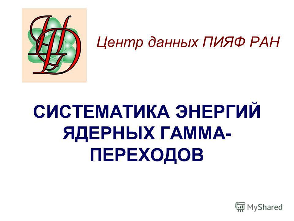 Центр данных ПИЯФ РАН СИСТЕМАТИКА ЭНЕРГИЙ ЯДЕРНЫХ ГАММА- ПЕРЕХОДОВ