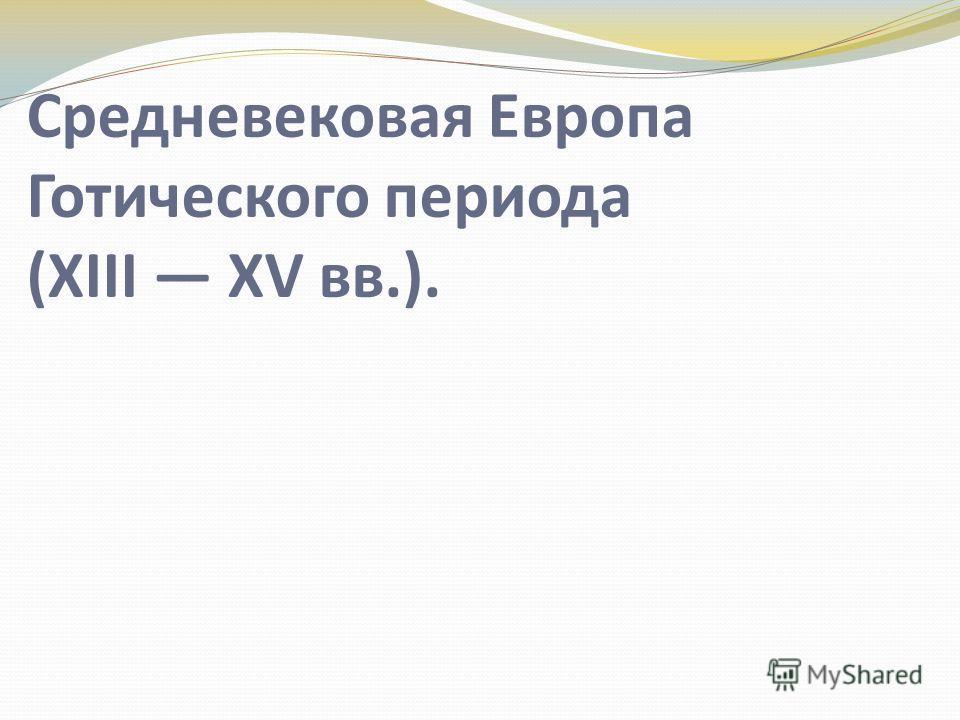 Средневековая Европа Готического периода (XIII XV вв.).