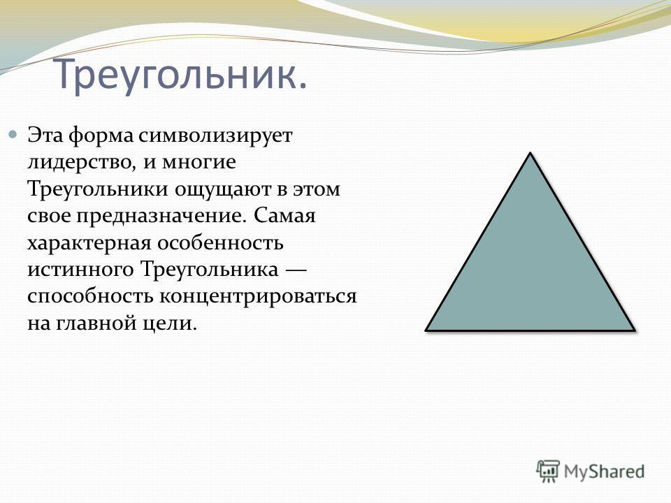 Треугольник. Эта форма символизирует лидерство, и многие Треугольники ощущают в этом свое предназначение. Самая характерная особенность истинного Треугольника способность концентрироваться на главной цели.