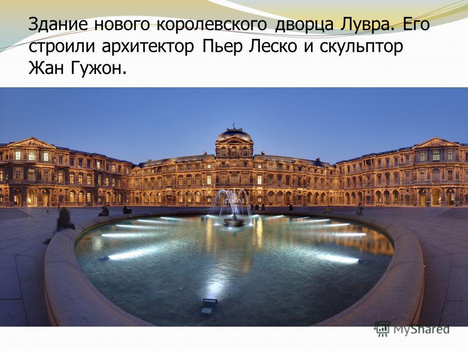Здание нового королевского дворца Лувра. Его строили архитектор Пьер Леско и скульптор Жан Гужон.