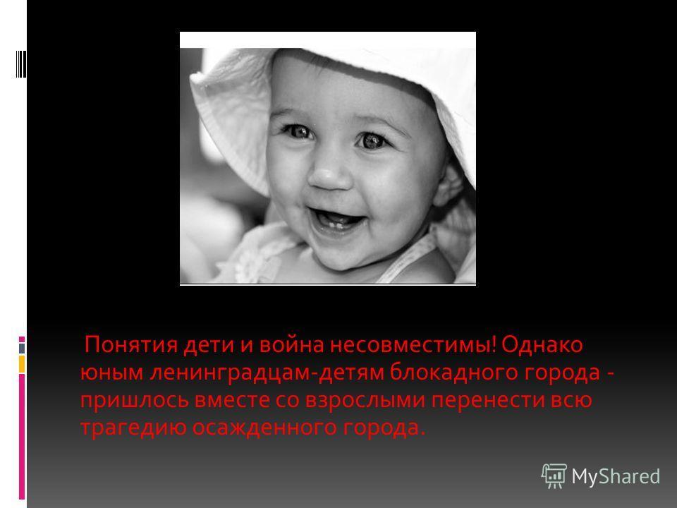 Понятия дети и война несовместимы! Однако юным ленинградцам-детям блокадного города - пришлось вместе со взрослыми перенести всю трагедию осажденного города.