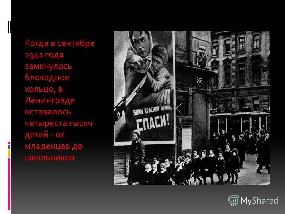 Когда в сентябре 1941 года замкнулось блокадное кольцо, в Ленинграде оставалось четыреста тысяч детей - от младенцев до школьников
