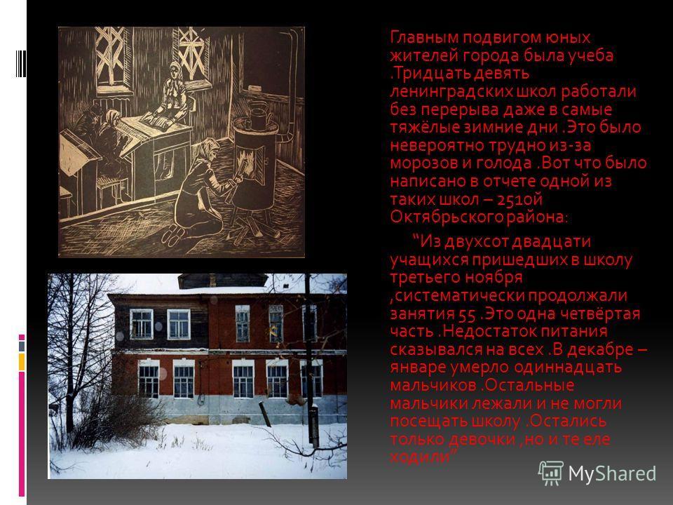Главным подвигом юных жителей города была учеба.Тридцать девять ленинградских школ работали без перерыва даже в самые тяжёлые зимние дни.Это было невероятно трудно из-за морозов и голода.Вот что было написано в отчете одной из таких школ – 251ой Октя