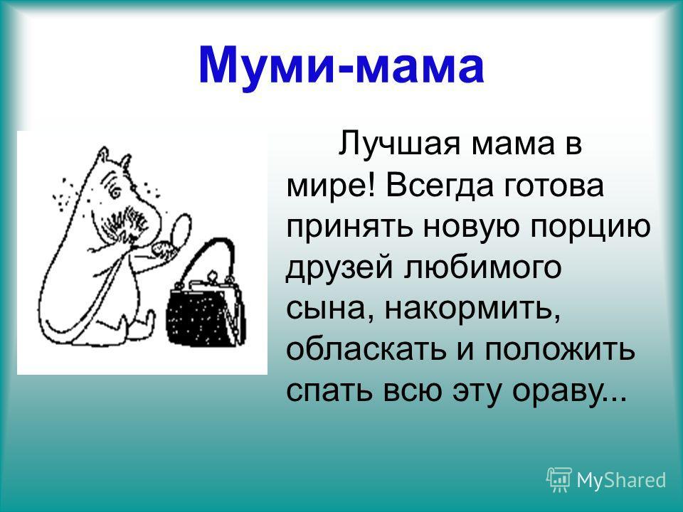 Муми-мама Лучшая мама в мире! Всегда готова принять новую порцию друзей любимого сына, накормить, обласкать и положить спать всю эту ораву...