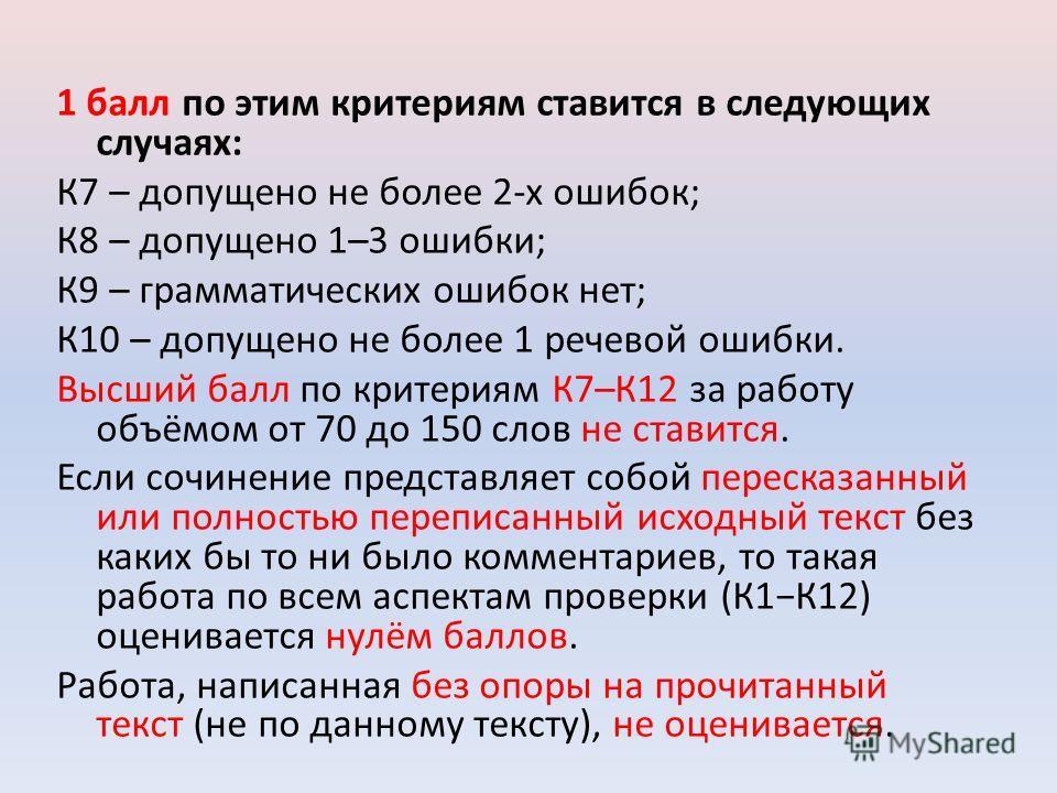 1 балл по этим критериям ставится в следующих случаях: К7 – допущено не более 2-х ошибок; К8 – допущено 1–3 ошибки; К9 – грамматических ошибок нет; К10 – допущено не более 1 речевой ошибки. Высший балл по критериям К7–К12 за работу объёмом от 70 до 1