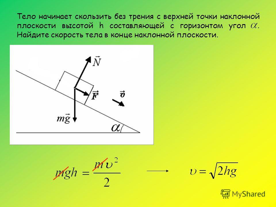 Тело начинает скользить без трения с верхней точки наклонной плоскости высотой h составляющей с горизонтом угол. Найдите скорость тела в конце наклонной плоскости.