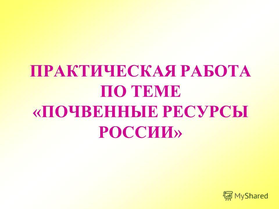 ПРАКТИЧЕСКАЯ РАБОТА ПО ТЕМЕ «ПОЧВЕННЫЕ РЕСУРСЫ РОССИИ»