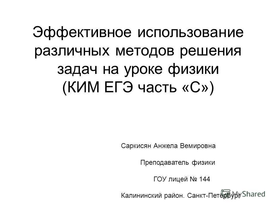 Эффективное использование различных методов решения задач на уроке физики (КИМ ЕГЭ часть «С») Саркисян Анжела Вемировна Преподаватель физики ГОУ лицей 144 Калининский район. Санкт-Петербург