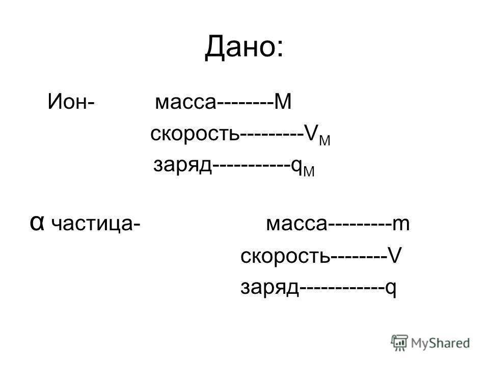 Дано: Ион- масса--------M скорость---------V М заряд-----------q М α частица- масса---------m скорость--------V заряд------------q