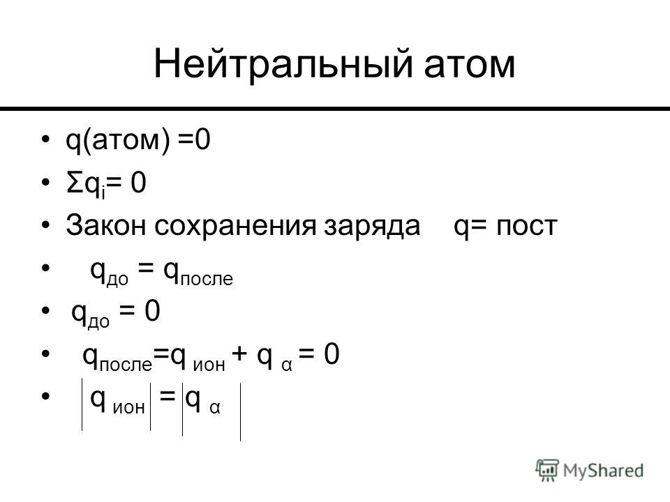 Нейтральный атом q(атом) =0 Σq i = 0 Закон сохранения заряда q= пост q до = q после q до = 0 q после =q ион + q α = 0 q ион = q α