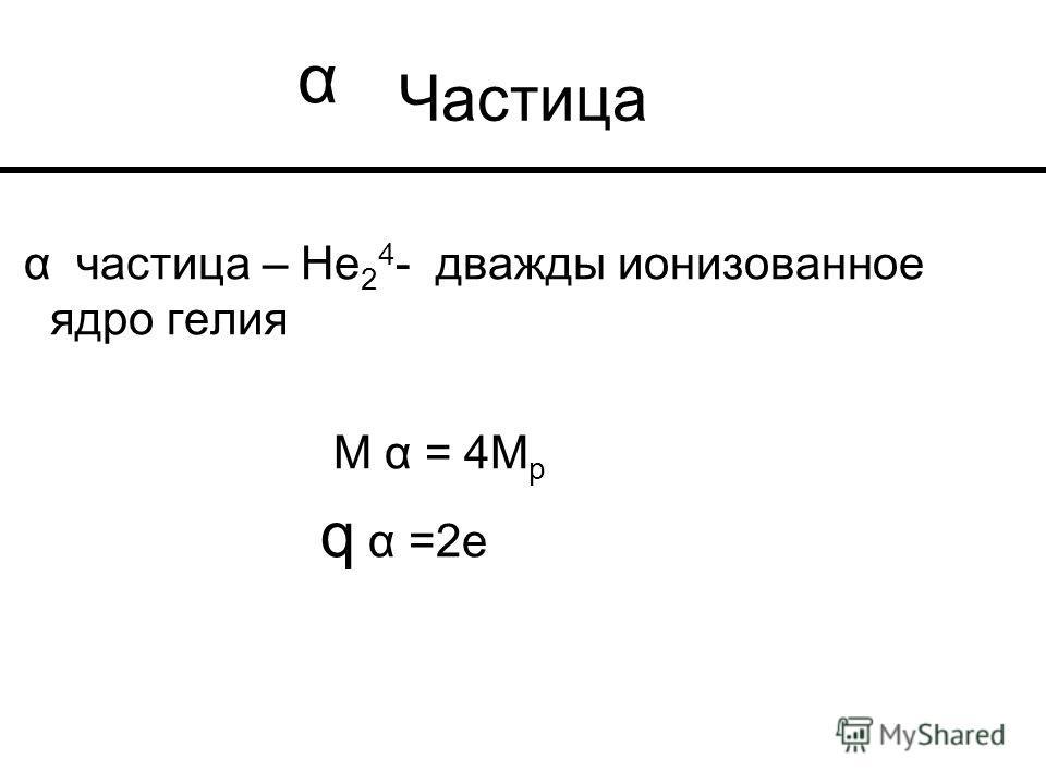 Частица α частица – Hе 2 4 - дважды ионизованное ядро гелия М α = 4М p q α =2e α