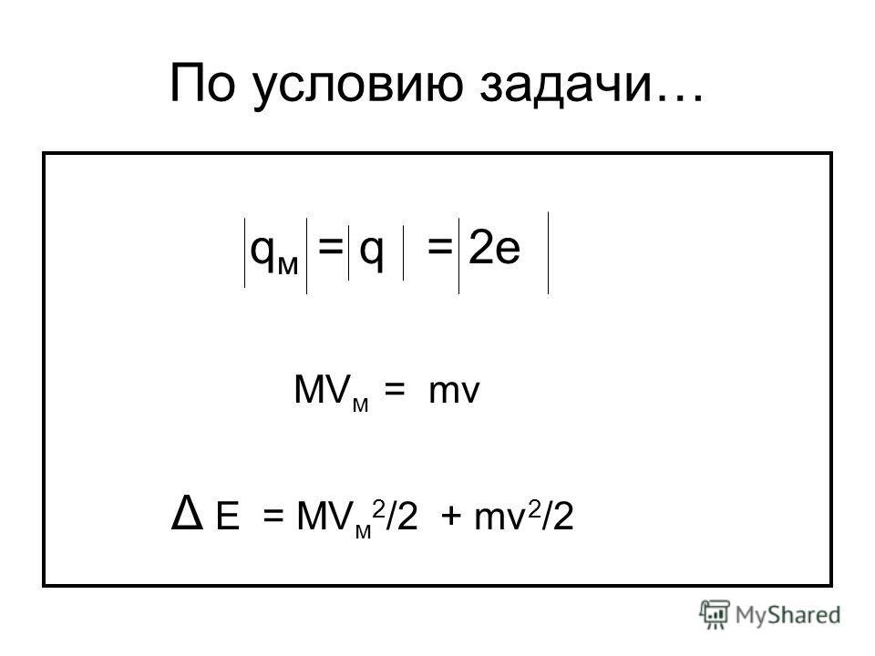 По условию задачи… q м = q = 2е МV м = mv Δ Е = MV м 2 /2 + mv 2 /2